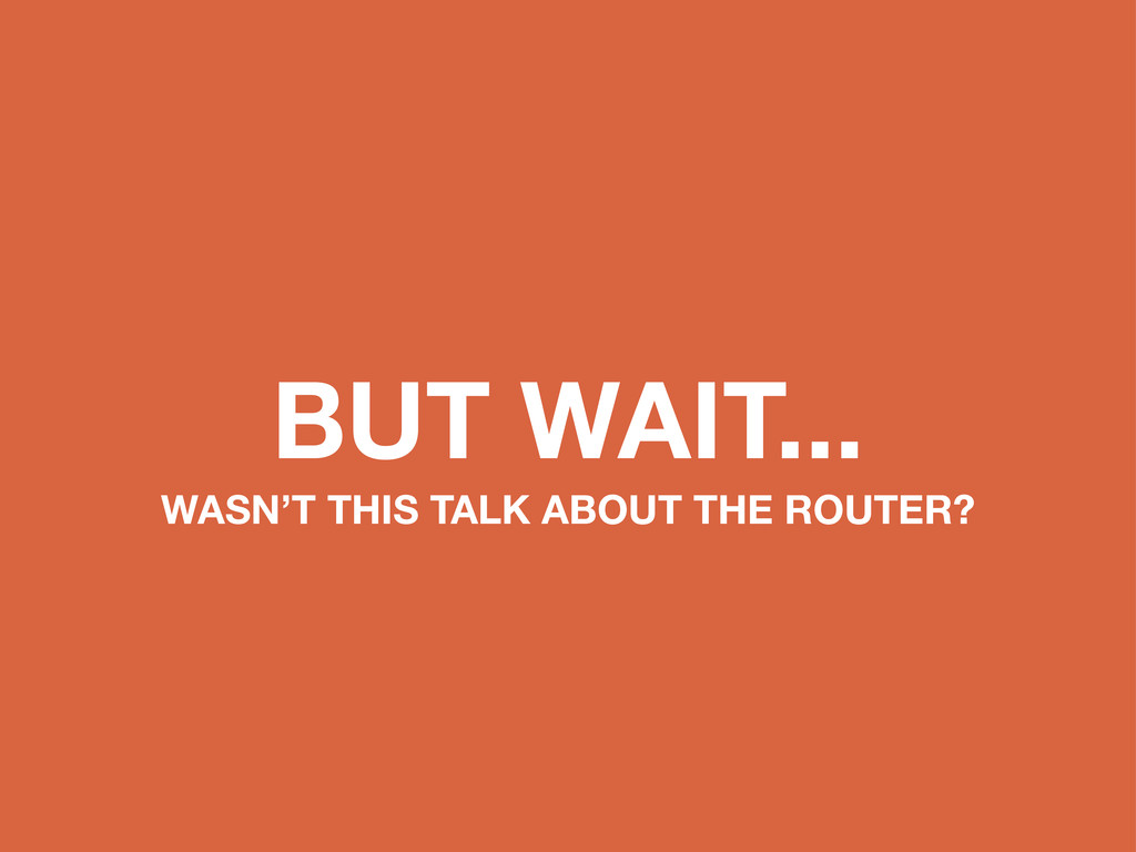 BUT WAIT... WASN'T THIS TALK ABOUT THE ROUTER?