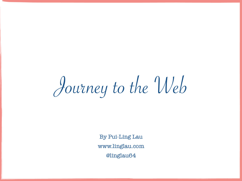 Journey to the Web By Pui-Ling Lau ! www.lingla...