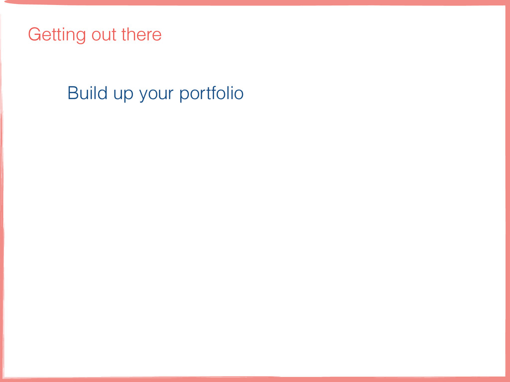 Getting out there Build up your portfolio