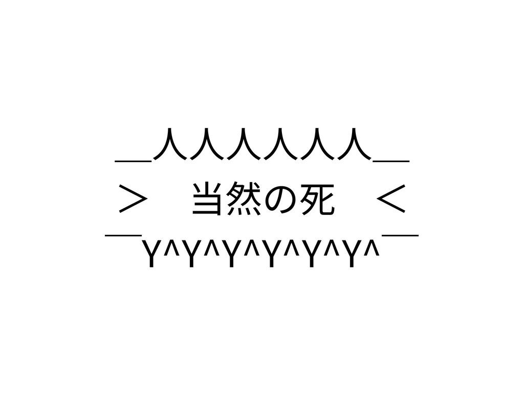_⼈⼈⼈⼈⼈⼈_ >当然の死<  ̄Y^Y^Y^Y^Y^Y^ ̄