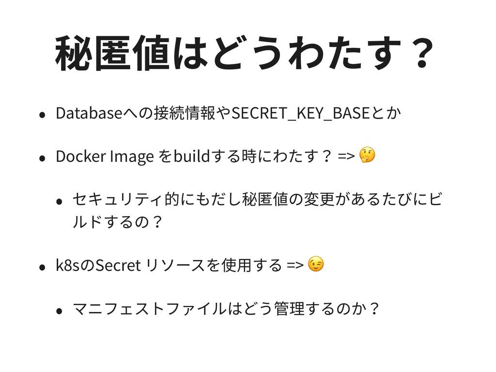 秘匿値はどうわたす? • Databaseへの接続情報やSECRET_KEY_BASEとか •...