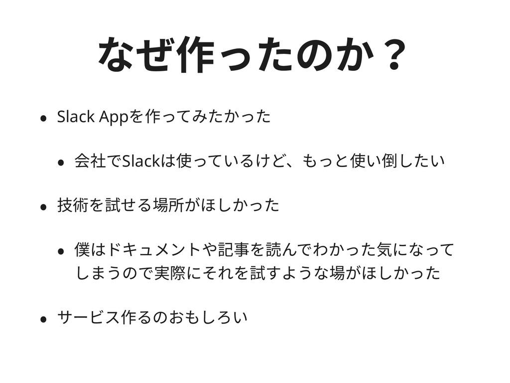 なぜ作ったのか? • Slack Appを作ってみたかった • 会社でSlackは使っているけ...