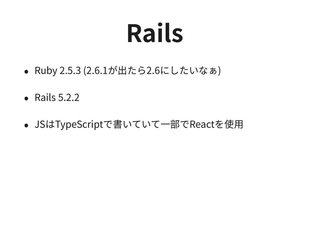 Rails • Ruby 2.5.3 (2.6.1が出たら2.6にしたいなぁ) • Rails...