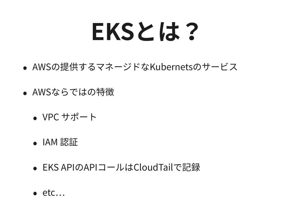 EKSとは? • AWSの提供するマネージドなKubernetsのサービス • AWSならでは...
