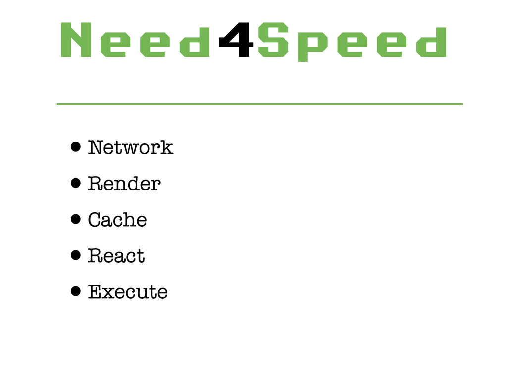 Need4Speed •Network •Render •Cache •React •Exe...