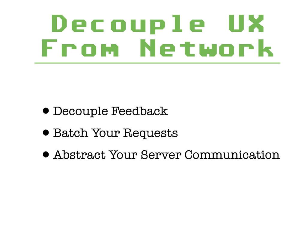 Decouple UX From Network •Decouple Feedback •Ba...