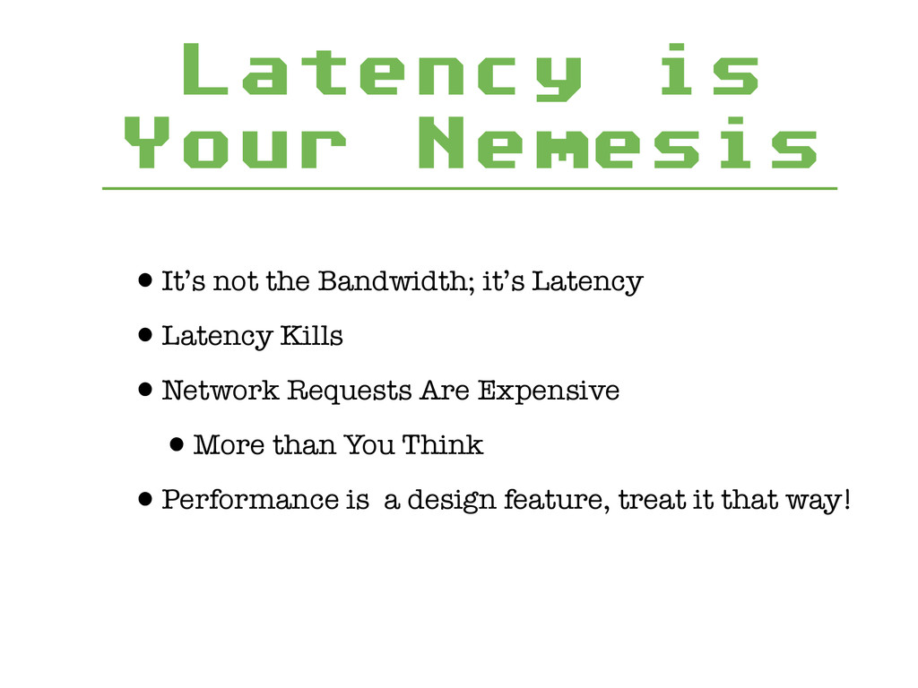 Latency is Your Nemesis •It's not the Bandwidth...