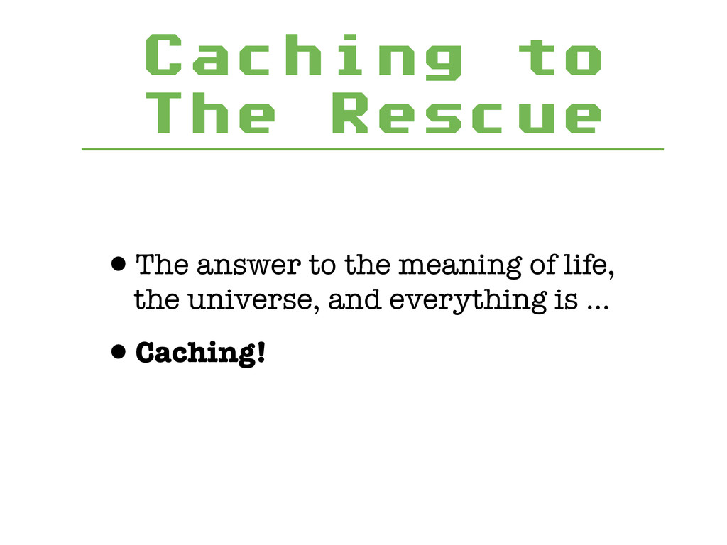 Caching to The Rescue •The answer to the meanin...