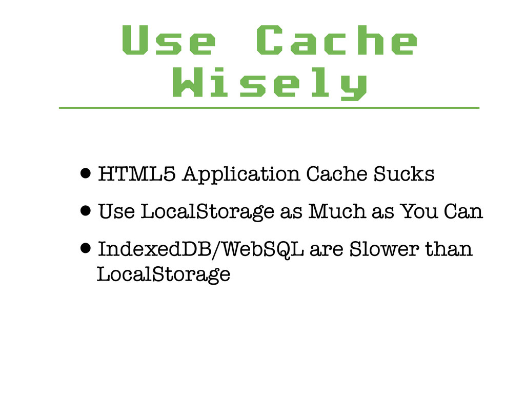 Use Cache Wisely •HTML5 Application Cache Sucks...