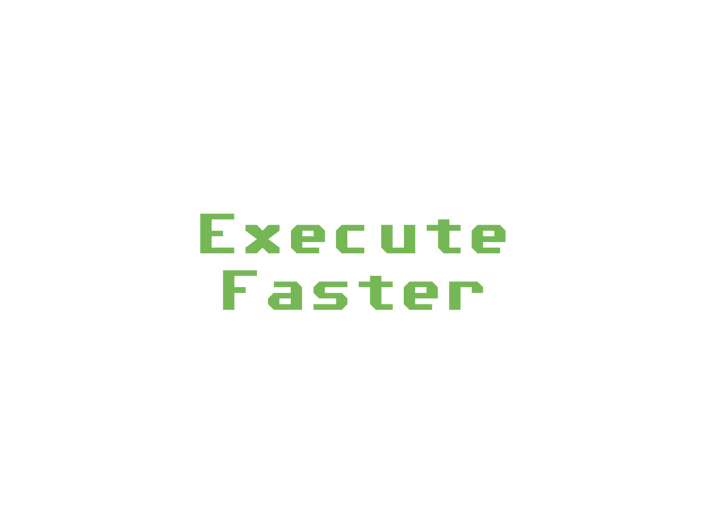 Execute Faster