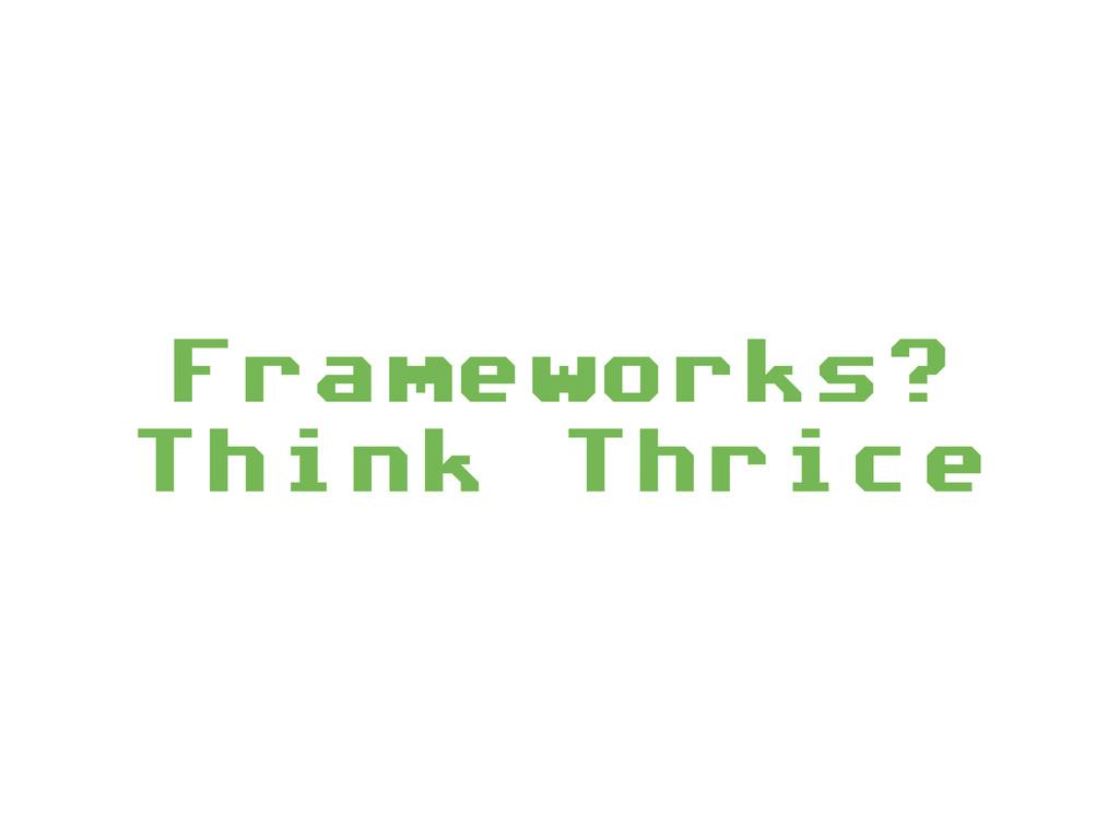 Frameworks? Think Thrice