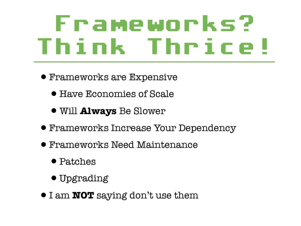 Frameworks? Think Thrice! •Frameworks are Expen...