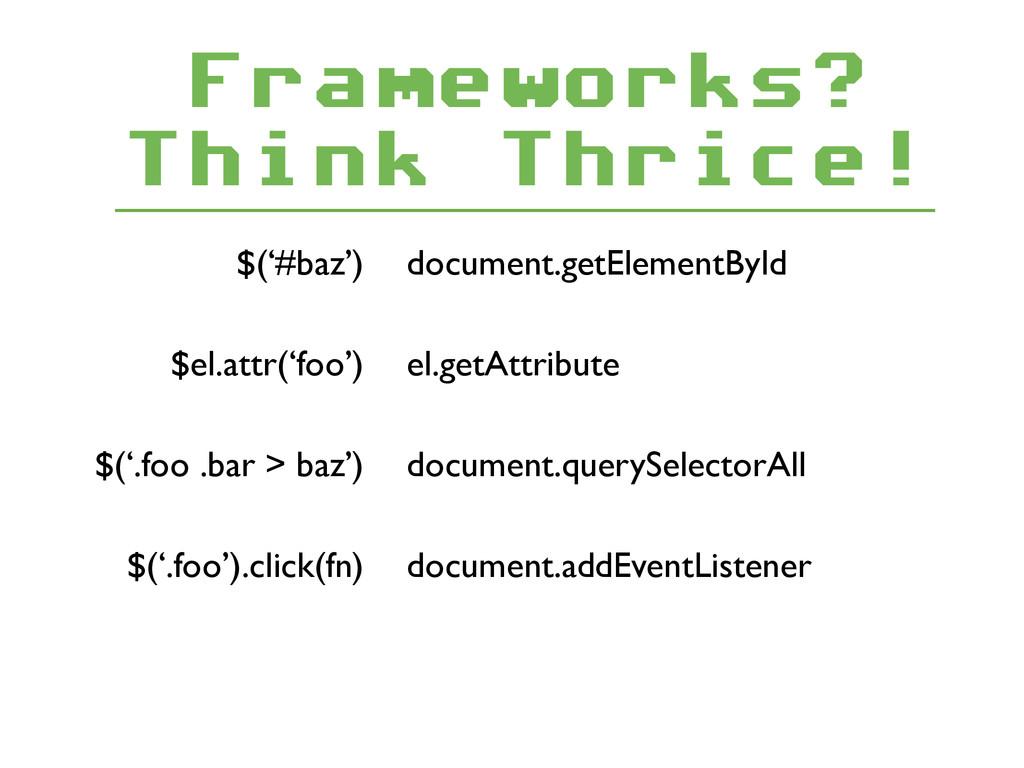 Frameworks? Think Thrice! $('#baz') document.g...
