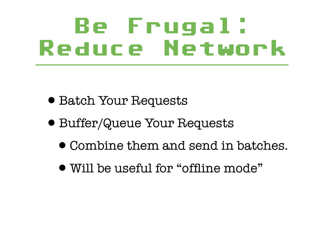 Be Frugal: Reduce Network •Batch Your Requests ...