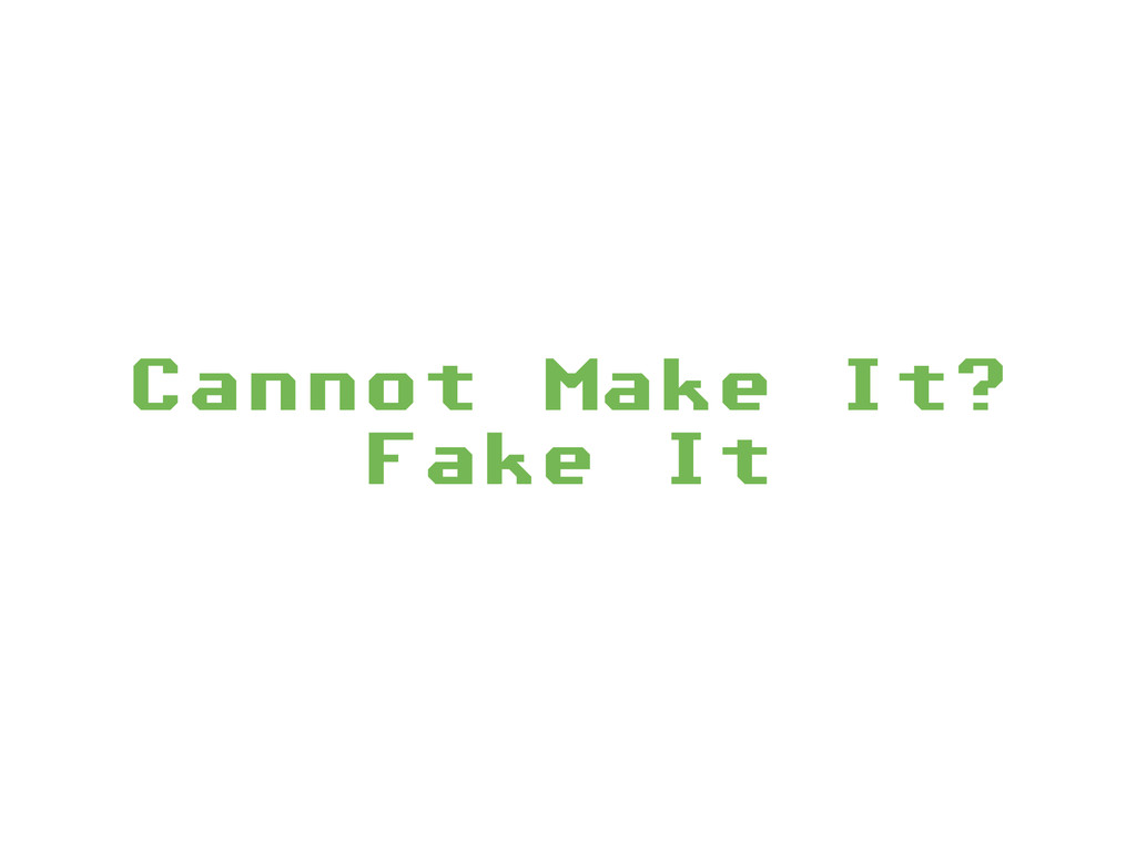 Cannot Make It? Fake It