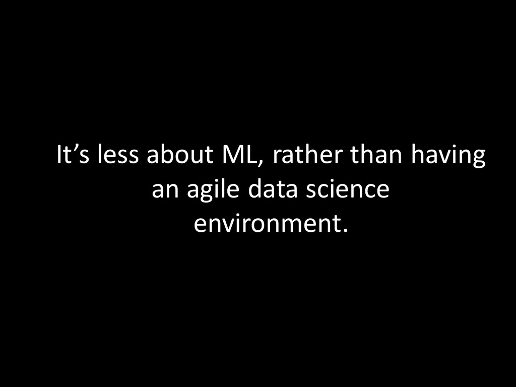 It's less about ML, rather than having an agile...