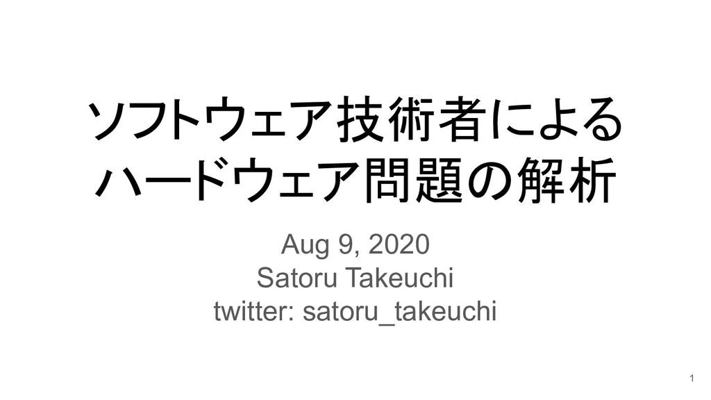 ソフトウェア技術者による ハードウェア問題の解析 Aug 9, 2020 Satoru Tak...