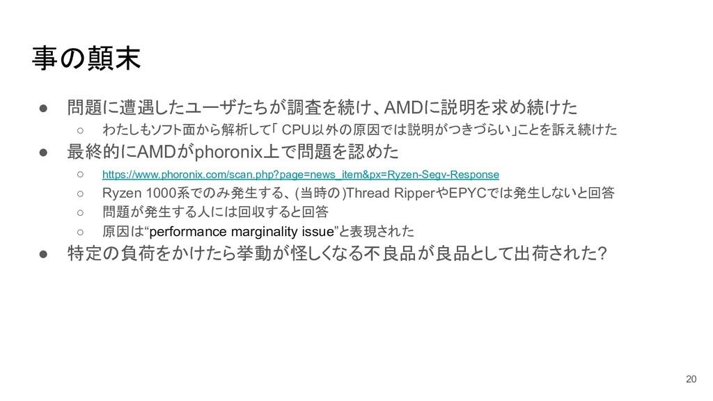 事の顛末 ● 問題に遭遇したユーザたちが調査を続け、AMDに説明を求め続けた ○ わたしもソフ...