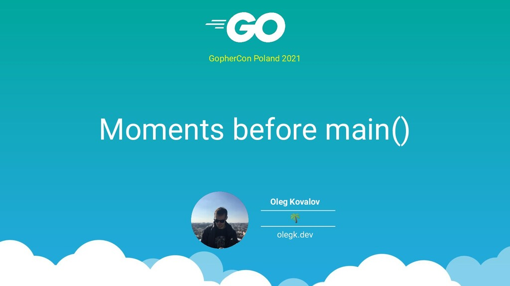 Moments before main() GopherCon Poland 2021 Ole...