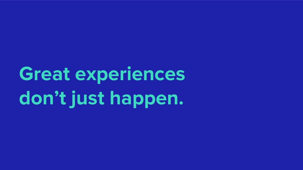 Great experiences don't just happen.