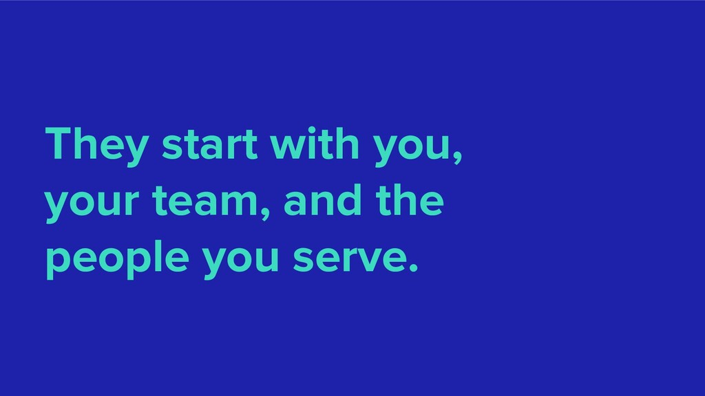They start with you, your team, and the people ...
