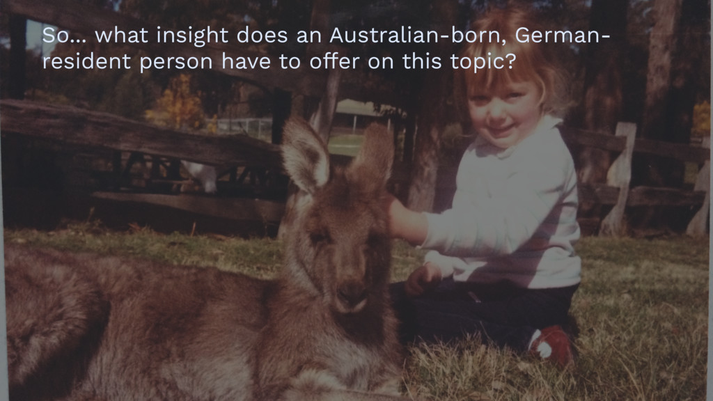 So... what insight does an Australian-born, Ger...