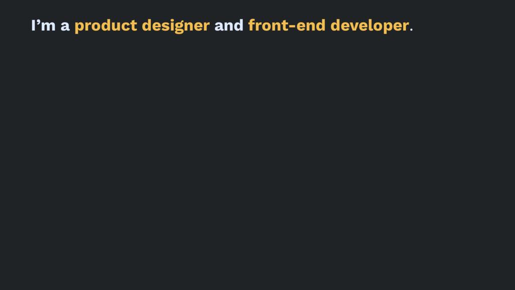 I'm a product designer and front-end developer.