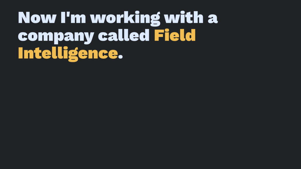 Now I'm working with a company called Field Int...