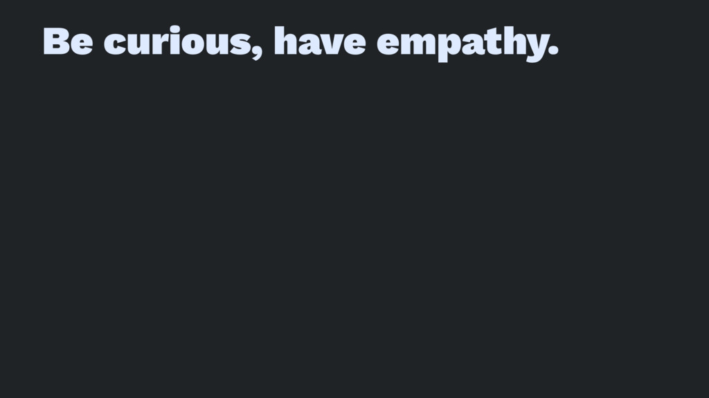 Be curious, have empathy.