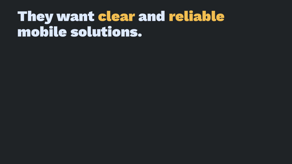 They want clear and reliable mobile solutions.