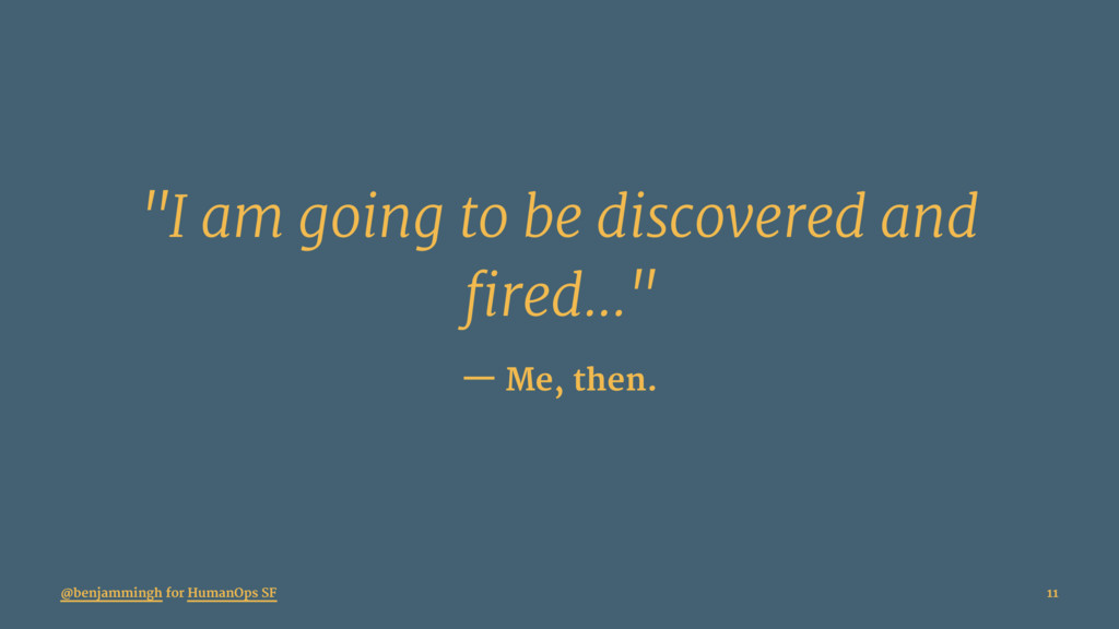"""""""I am going to be discovered and fired..."""" — Me..."""