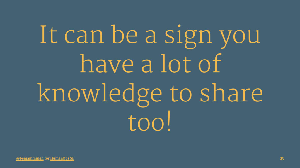 It can be a sign you have a lot of knowledge to...