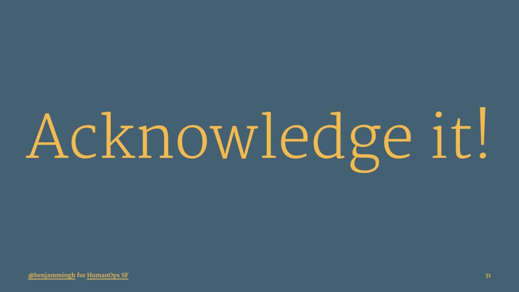 Acknowledge it! @benjammingh for HumanOps SF 31