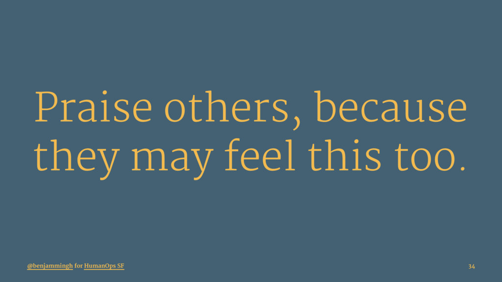 Praise others, because they may feel this too. ...