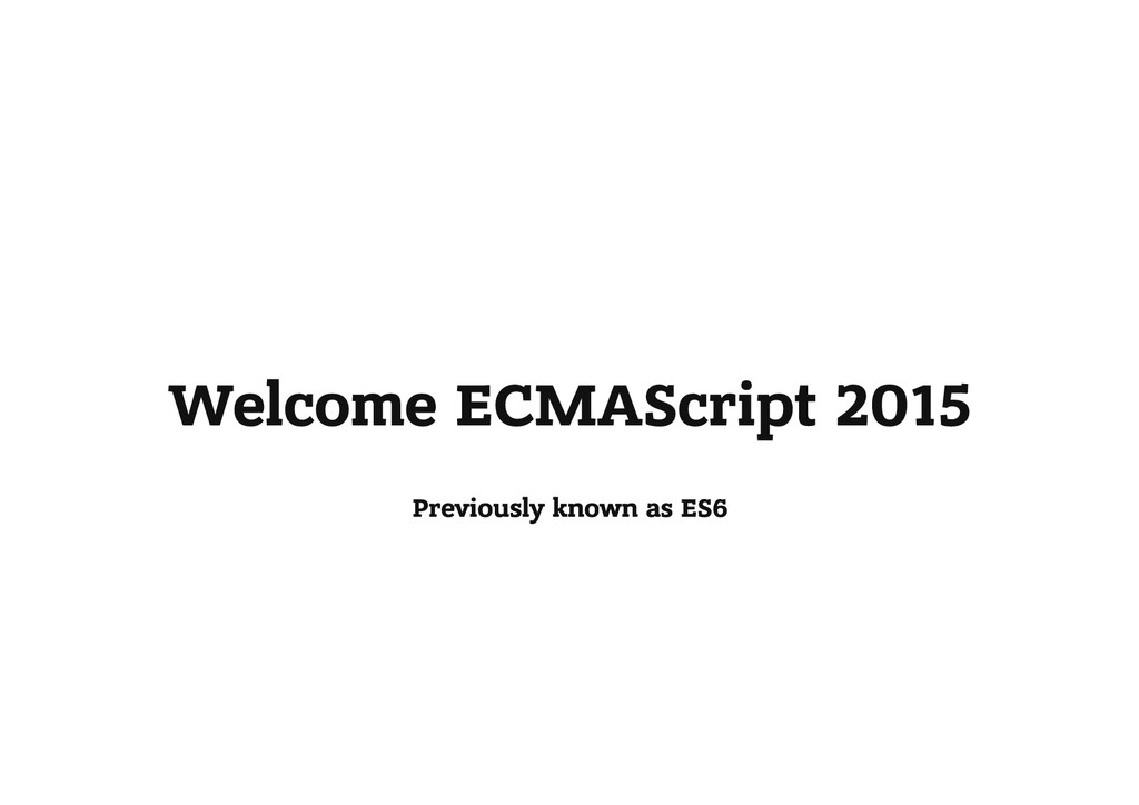 Welcome ECMAScript 2015 Previously known as ES6