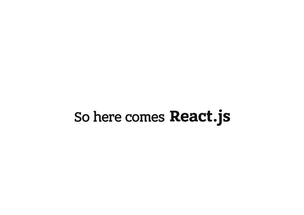 So here comes React.js
