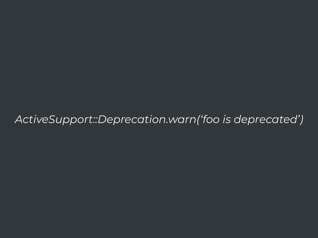 ActiveSupport::Deprecation.warn('foo is depreca...