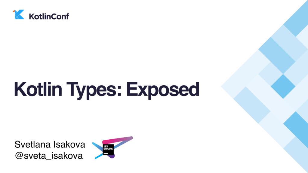 Kotlin Types: Exposed Svetlana Isakova @sveta_i...