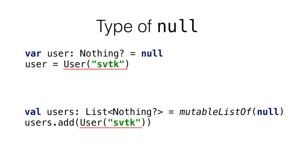 Type of null var user: Nothing? = null user = U...