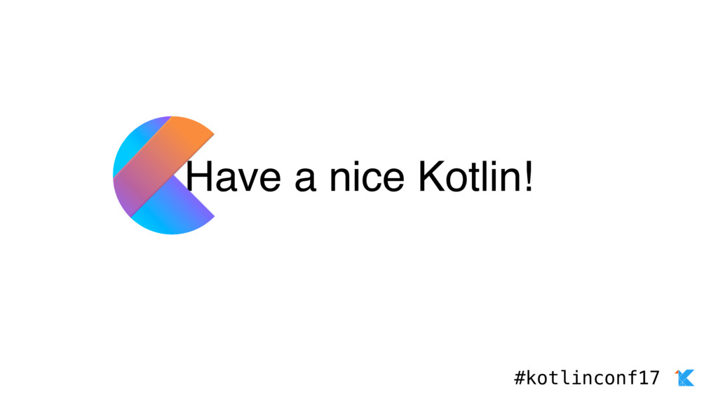 Have a nice Kotlin! #kotlinconf17