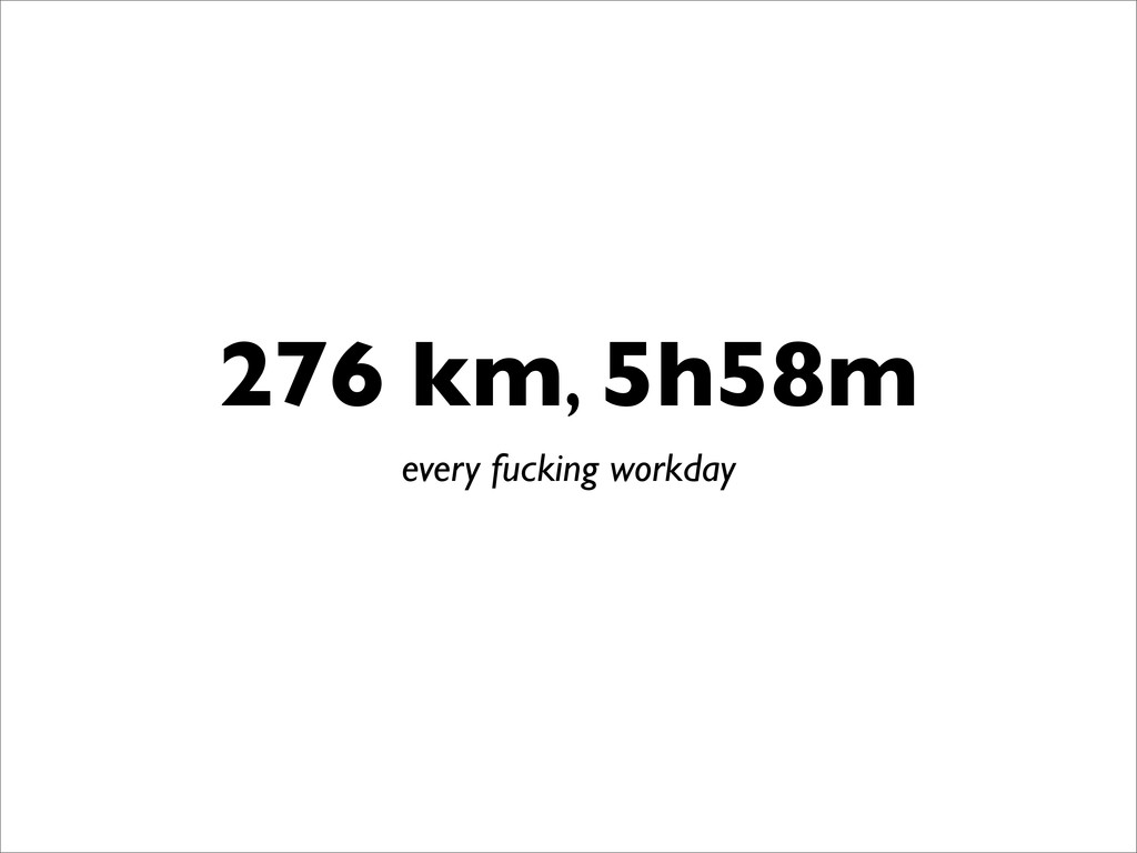 276 km, 5h58m every fucking workday