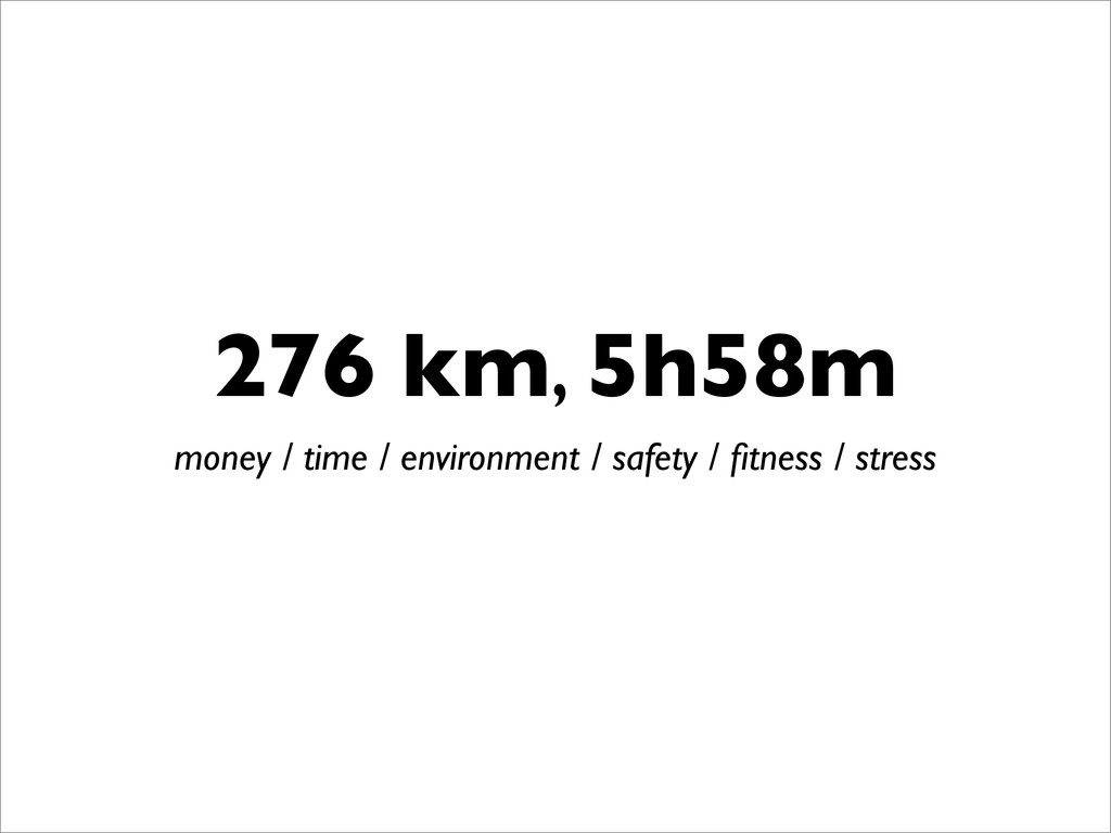 276 km, 5h58m money / time / environment / safe...
