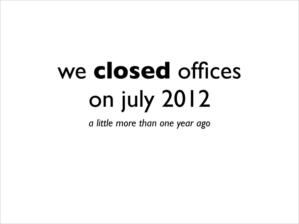 we closed offices on july 2012 a little more tha...