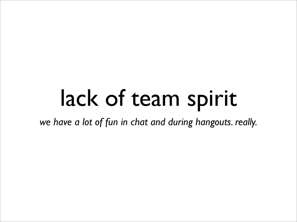 lack of team spirit we have a lot of fun in cha...