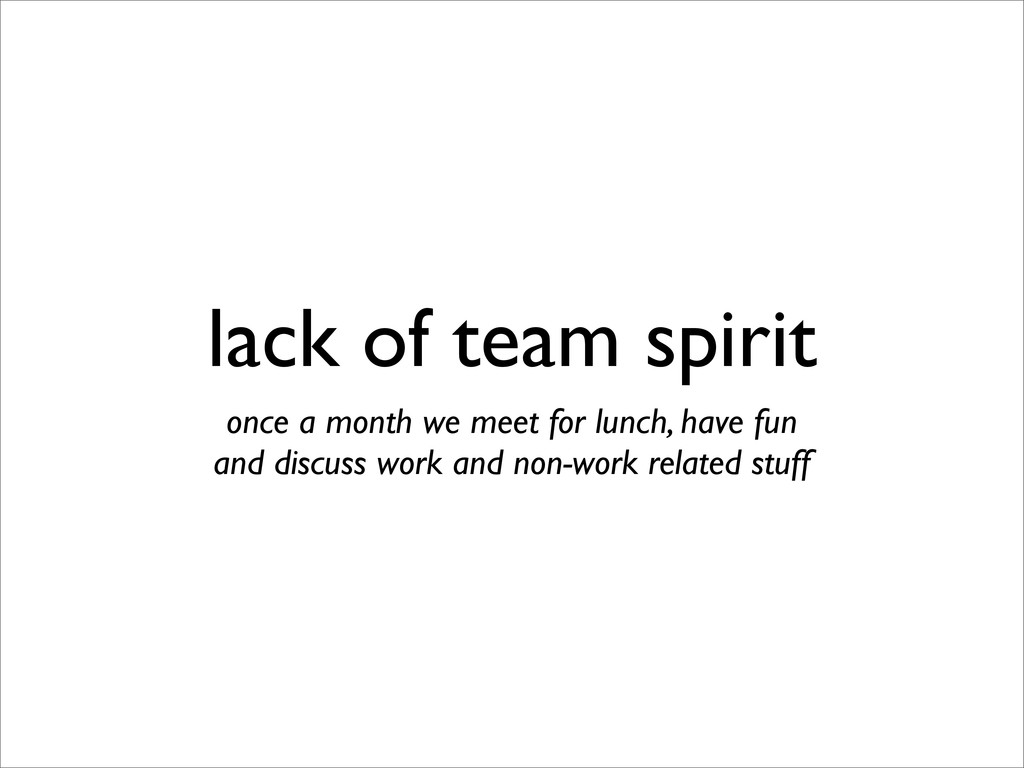 lack of team spirit once a month we meet for lu...