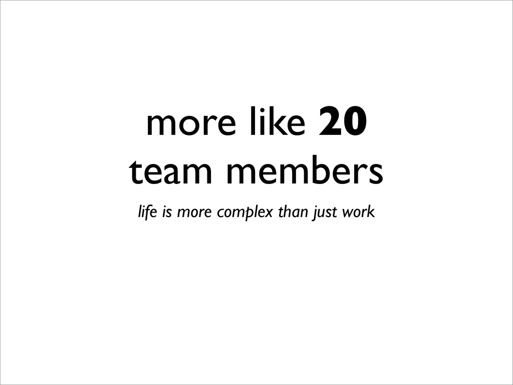 more like 20 team members life is more complex ...