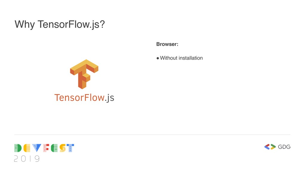 Why TensorFlow.js? Browser: !Without installati...