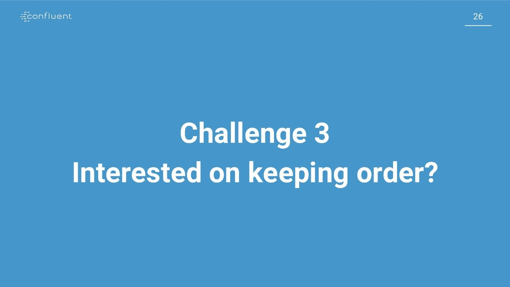 26 26 Challenge 3 Interested on keeping order?