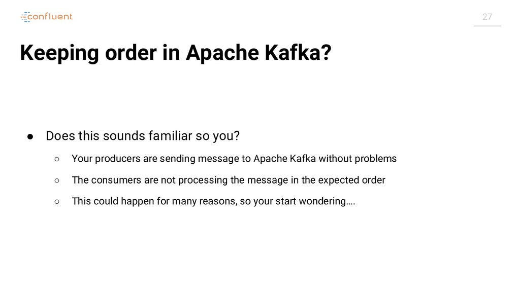 27 Keeping order in Apache Kafka? ● Does this s...