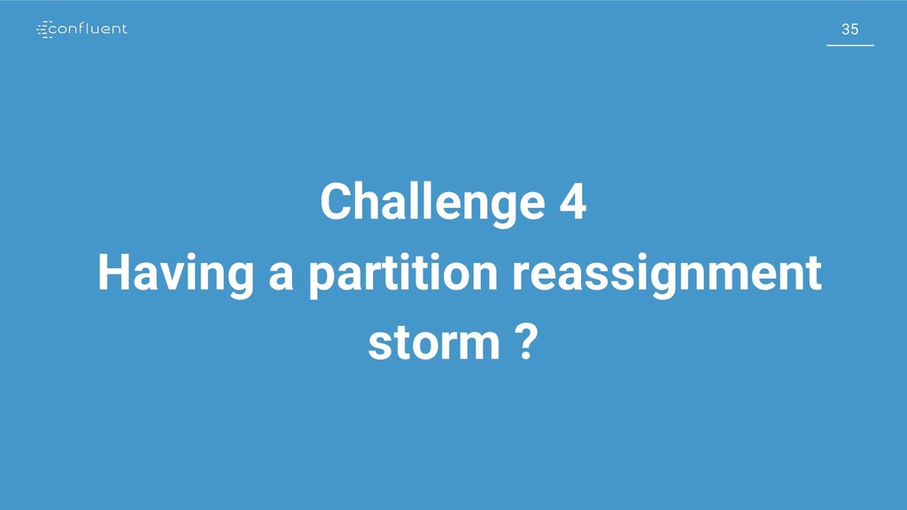 35 35 Challenge 4 Having a partition reassignme...